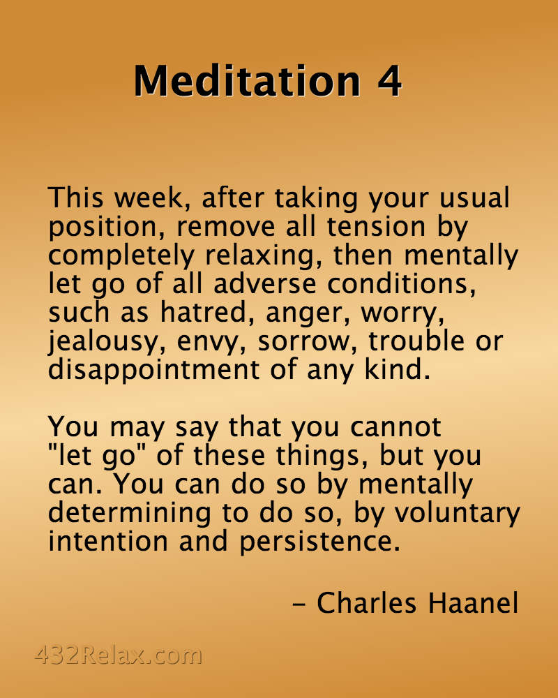 Meditation Exercise 4 - This week, after taking your usual position, remove all tension by completely relaxing, then mentally let go of all adverse conditions, such as hatred, anger, worry, jealousy, envy, sorrow, trouble or disappointment of any kind. - #432Relax