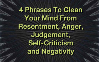 4 Phrases To Clean Your Mind From Resentment, Anger, Judgement, Self-Criticism and Negativity