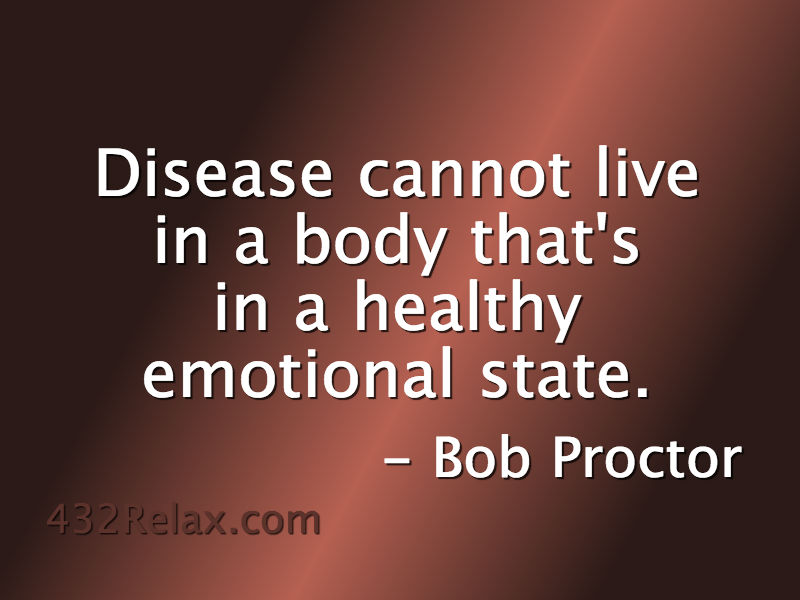 Bob Proctor Quote: Disease cannot live in a body that's in a healthy emotional state. #432Relax