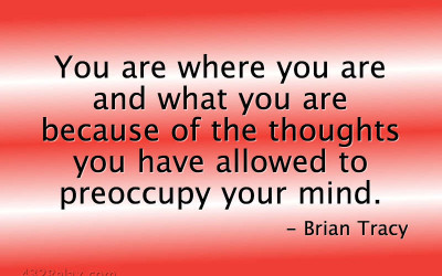 Brian Tracy Quote | You are where you are and what you are because of the thoughts you have allowed to preoccupy your mind