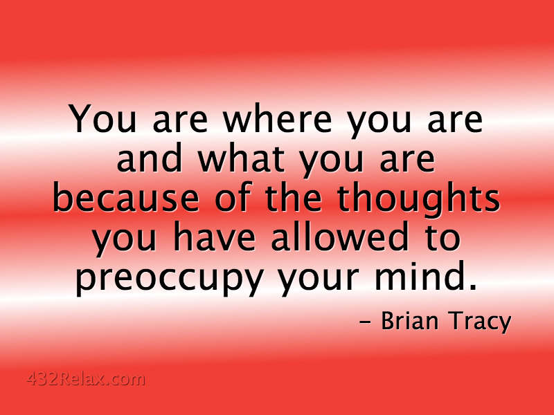 You are where you are and what you are because of the thoughts you have allowed to preoccupy your mind - Brian Tracy