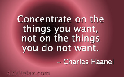 Concentrate On The Things You Want, Not On The Things You Do Not Want – Charles Haanel