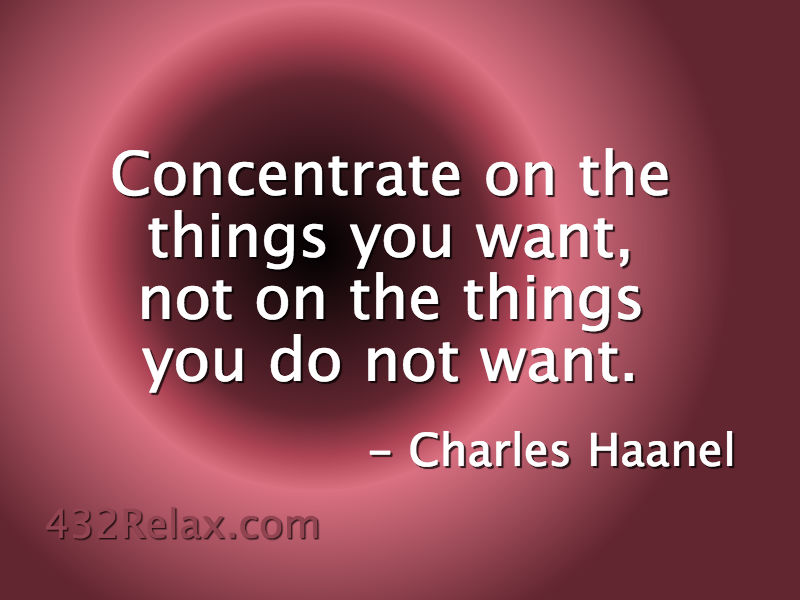 Concentrate On The Things You Want, Not On The Things You Do Not Want - Charles Haanel