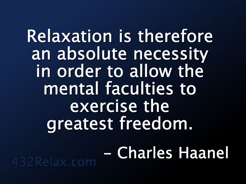 Charles Haanel Quote - Relaxation is therefore an absolute necessity in order to allow the mental faculties to exercise the greatest freedom. #432Relax