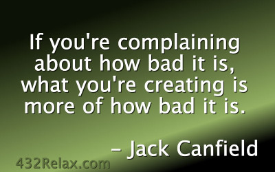 If You're Complaining About How Bad It Is, What You're Creating Is More Of How Bad It Is – Jack Canfield