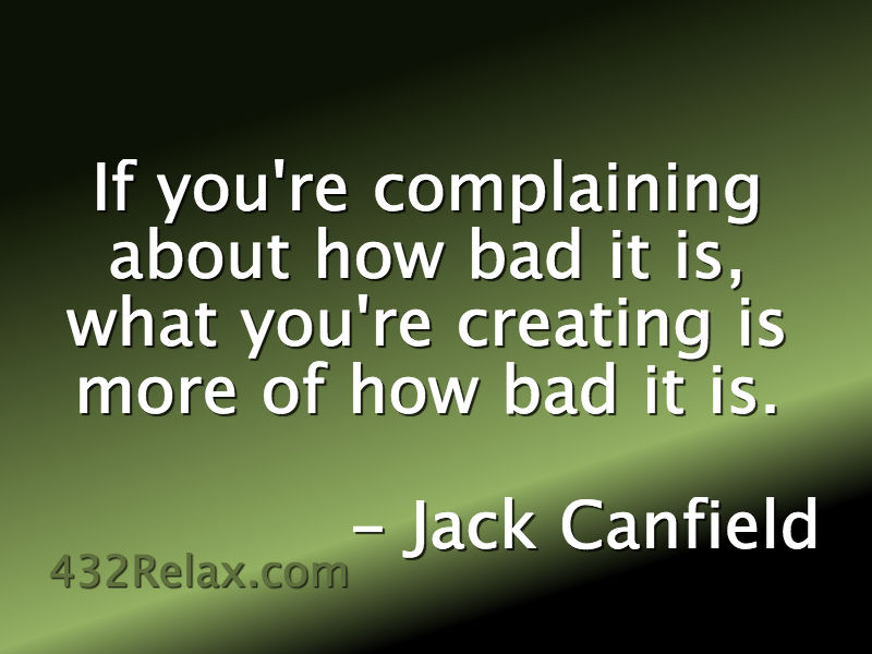 If You're Complaining About How Bad It Is, What You're Creating Is More Of How Bad It Is