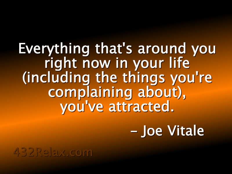 Everything that's around you right now in your life (including the things you're complaining about), you've attracted. - Joe Vitale - #432Relax