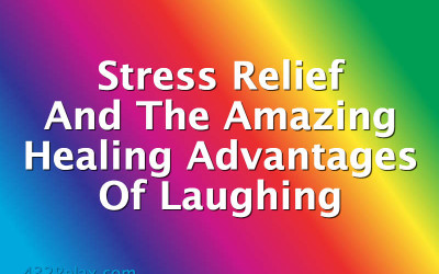 Stress Relief And The Amazing Healing Advantages Of Laughing