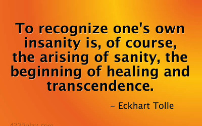To recognize one's own insanity is, of course, the arising of sanity