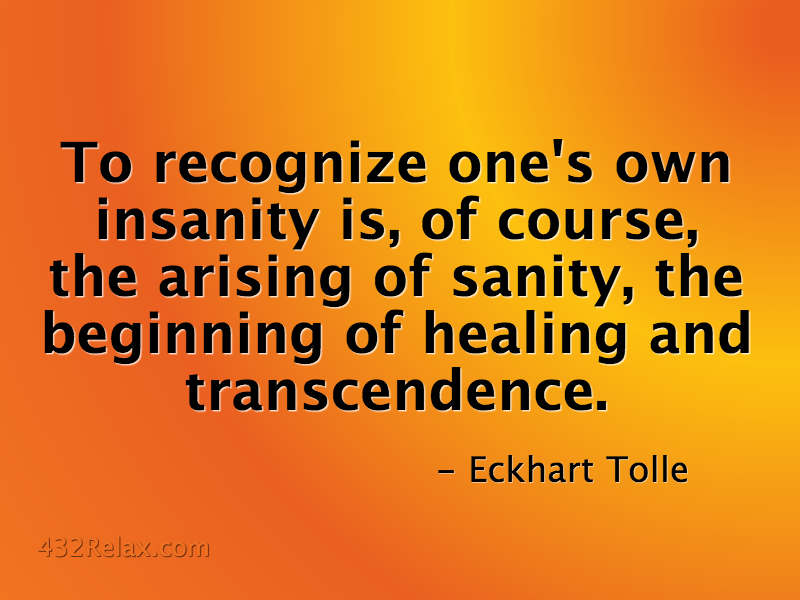 Eckhart Tolle Quote: To recognize one's own insanity is, of course, the arising of sanity, the beginning of healing and transcendence.