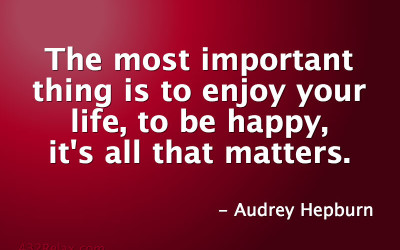 The most important thing is to enjoy your life, to be happy, it's all that matters