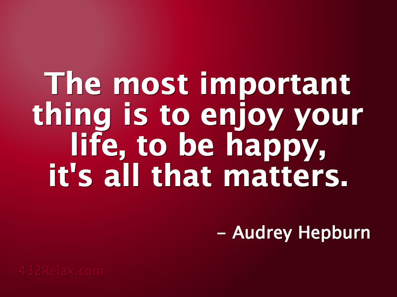 Audrey Hepburn Quote: The most important thing is to enjoy your life, to be happy, it's all that matters. #432Relax