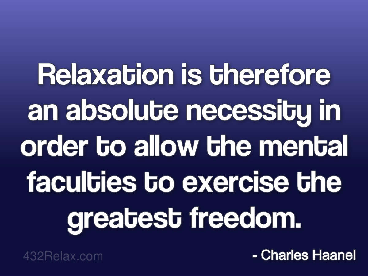 Relaxation is therefore an absolute necessity in order to allow the mental faculties to exercise the greatest freedom. — Charles Haanel