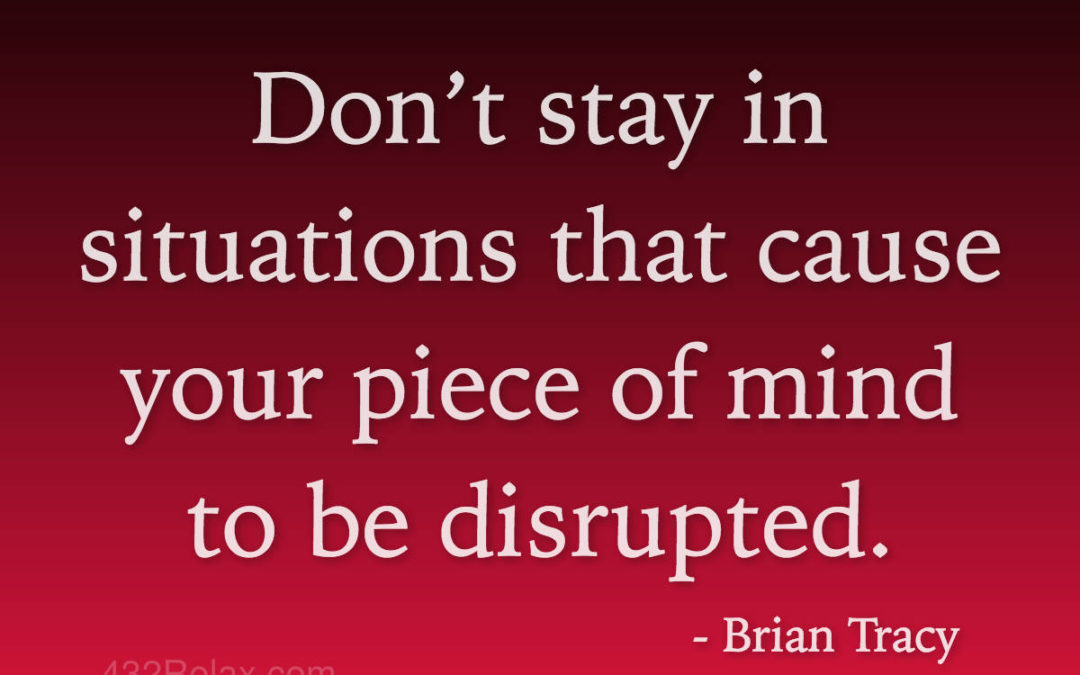 Brian Tracy Quote   Don't stay in situations that cause your piece of mind to be disrupted