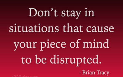 Brian Tracy Quote | Don't stay in situations that cause your piece of mind to be disrupted