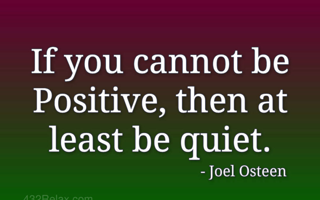 If you cannot be Positive, then at least be quiet – Joel Osteen
