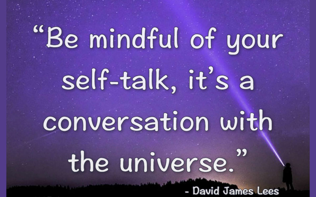 Be mindful of your self-talk, it's a conversation with the universe – David James Lees